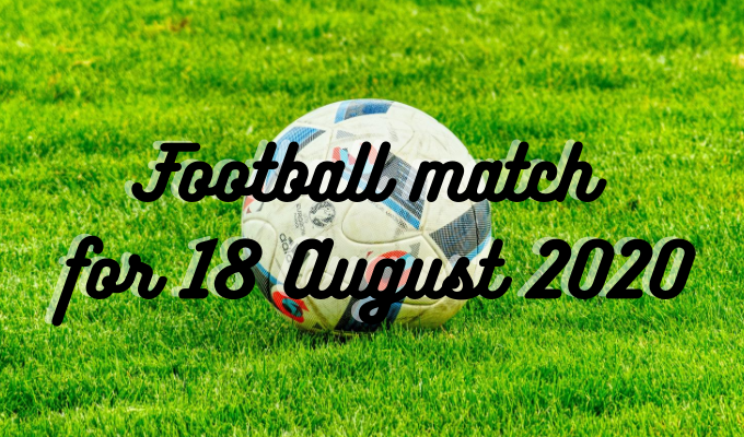 Football match for 18 August 2020